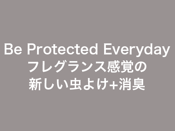 Be Protected Everyday フレグランス感覚の新しい虫よけ+消臭